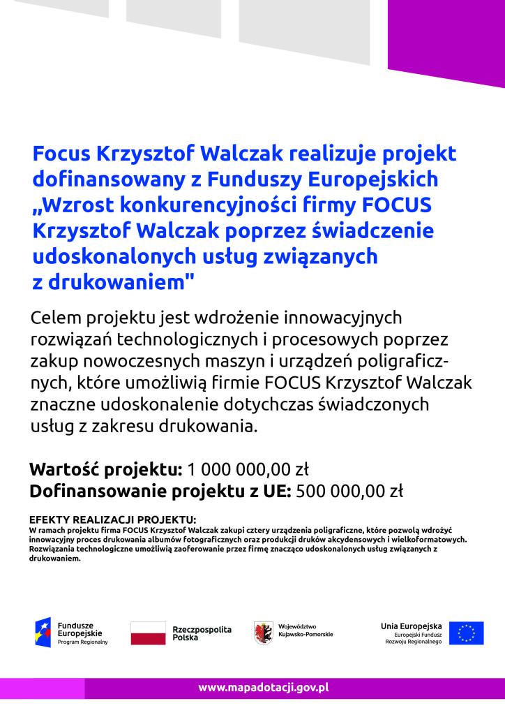 """Focus Krzysztof Walczak realizuje projekt  dofinansowany z Funduszy Europejskich ,,Wzrost konkurencyjności firmy FOCUS  Krzysztof Walczak poprzez świadczenie  udoskonalonych usług związanych  z drukowaniem"""" Celem projektu jest wdrożenie innowacyjnych  rozwiązań technologicznych i procesowych poprzez zakup nowoczesnych maszyn i urządzeń poligraficznych, które umożliwią firmie FOCUS Krzysztof Walczak znaczne udoskonalenie dotychczas świadczonych usług z zakresu drukowania.  Wartość projektu: 1 000 000,00 zł Dofinansowanie projektu z UE: 500 000,00 zł EFEKTY REALIZACJI PROJEKTU: W ramach projektu firma FOCUS Krzysztof Walczak zakupi cztery urządzenia poligraficzne, które pozwolą wdrożyć innowacyjny proces drukowania albumów fotograficznych oraz produkcji druków akcydensowych i wielkoformatowych. Rozwiązania technologiczne umożliwią zaoferowanie przez firmę znacząco udoskonalonych usług związanych z drukowaniem."""